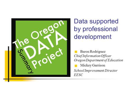 Data supported by professional development Baron Rodriguez Chief Information Officer Oregon Department of Education Mickey Garrison School Improvement.