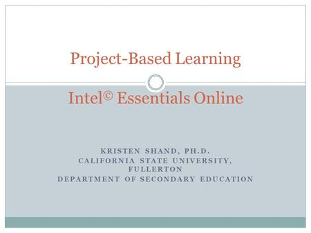 KRISTEN SHAND, PH.D. CALIFORNIA STATE UNIVERSITY, FULLERTON DEPARTMENT OF SECONDARY EDUCATION Project-Based Learning Intel © Essentials Online.