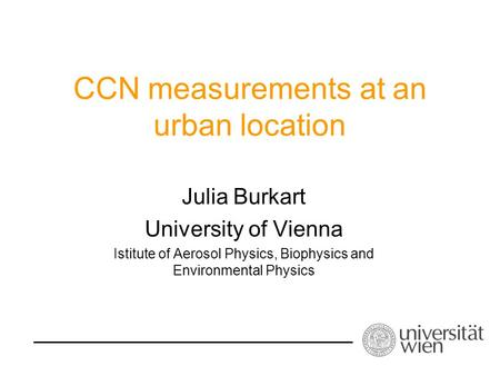 CCN measurements at an urban location Julia Burkart University of Vienna Istitute of Aerosol Physics, Biophysics and Environmental Physics.