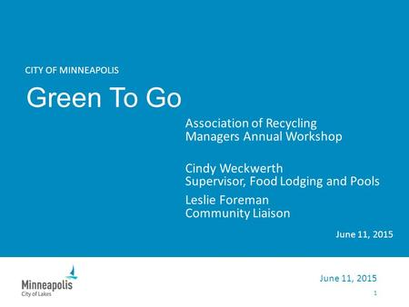 CITY OF MINNEAPOLIS Green To Go Association of Recycling Managers Annual Workshop Cindy Weckwerth Supervisor, Food Lodging and Pools Leslie Foreman Community.