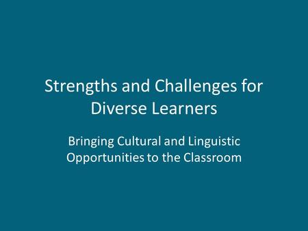 Strengths and Challenges for Diverse Learners Bringing Cultural and Linguistic Opportunities to the Classroom.