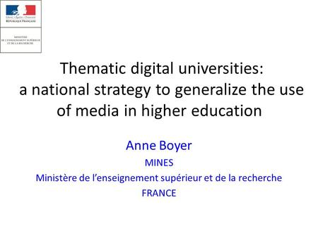Thematic digital universities: a national strategy to generalize the use of media in higher education Anne Boyer MINES Ministère de l'enseignement supérieur.