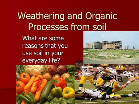Weathering and Organic Processes from soil What are some reasons that you use soil in your everyday life?