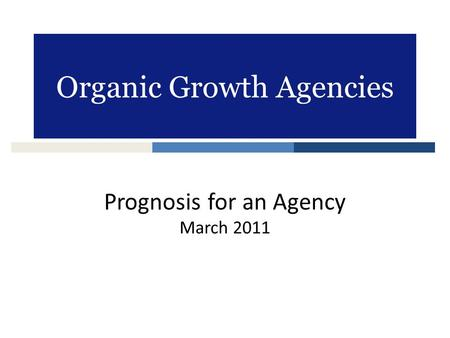 Organic Growth Agencies Prognosis for an Agency March 2011.