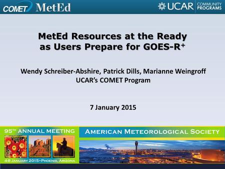 Wendy Schreiber-Abshire, Patrick Dills, Marianne Weingroff UCAR's COMET Program 7 January 2015 MetEd Resources at the Ready as Users Prepare for GOES-R.