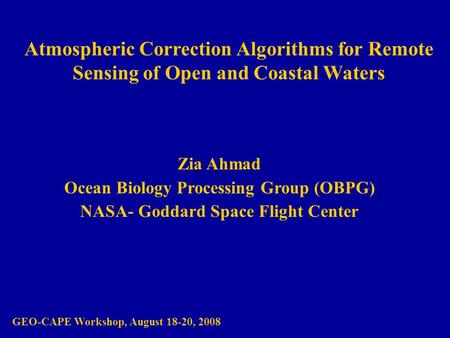 Atmospheric Correction Algorithms for Remote Sensing of Open and Coastal Waters Zia Ahmad Ocean Biology Processing Group (OBPG) NASA- Goddard Space Flight.