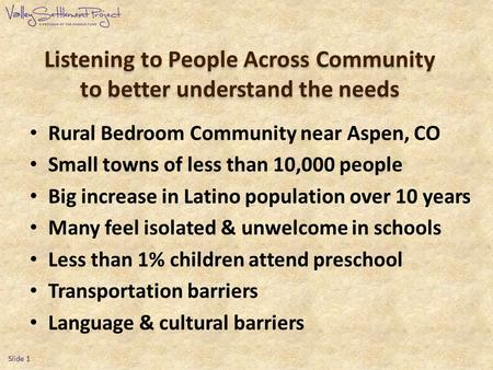 Listening to People Across Community to better understand the needs Rural Bedroom Community near Aspen, CO Small towns of less than 10,000 people Big increase.