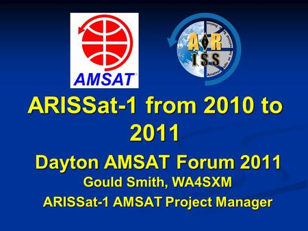 ARISSat-1 from 2010 to 2011 Dayton AMSAT Forum 2011 Gould Smith, WA4SXM ARISSat-1 AMSAT Project Manager.