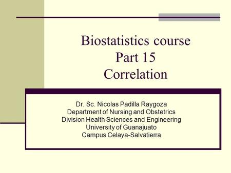 Biostatistics course Part 15 Correlation Dr. Sc. Nicolas Padilla Raygoza Department of Nursing and Obstetrics Division Health Sciences and Engineering.