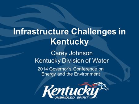 Infrastructure Challenges in Kentucky Carey Johnson Kentucky Division of Water 2014 Governor's Conference on Energy and the Environment.