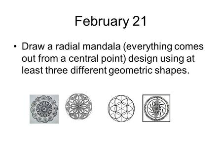 February 21 Draw a radial mandala (everything comes out from a central point) design using at least three different geometric shapes.