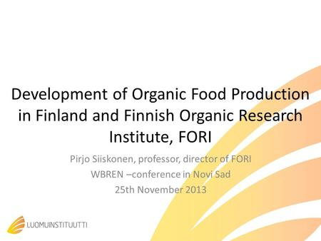 Development of Organic Food Production in Finland and Finnish Organic Research Institute, FORI Pirjo Siiskonen, professor, director of FORI WBREN –conference.