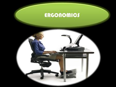 ERGONOMICS. COMFORTABLE CHAIR 1.Use arm rests. 2.Adjust the height of the chair so your feet can rest completely on the floor. 3.Make sure your.