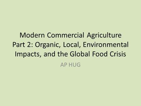 Modern Commercial Agriculture Part 2: Organic, Local, Environmental Impacts, and the Global Food Crisis AP HUG.