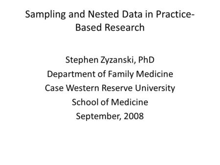 Sampling and Nested Data in Practice- Based Research Stephen Zyzanski, PhD Department of Family Medicine Case Western Reserve University School of Medicine.