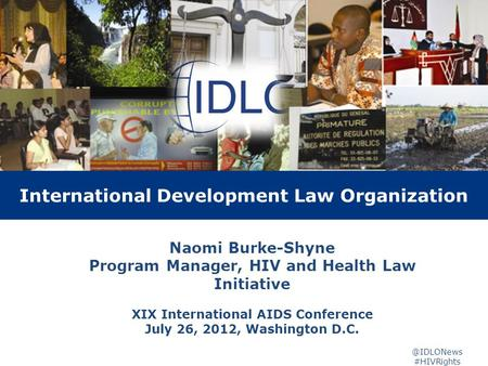 3 year Project Evaluation International Development Law Organization Naomi Burke-Shyne Program Manager, HIV and Health Law Initiative XIX International.