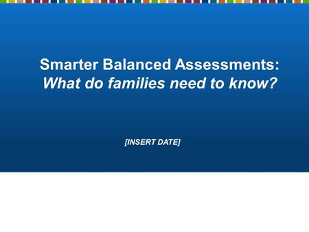 Smarter Balanced Assessments: What do families need to know? [INSERT DATE]