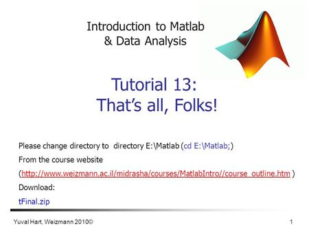 Yuval Hart, Weizmann 2010© 1 Introduction to Matlab & Data Analysis Tutorial 13: That's all, Folks! Please change directory to directory E:\Matlab (cd.