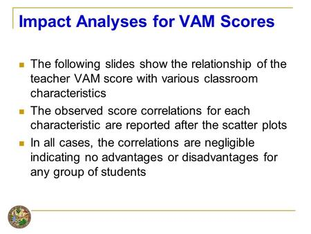 Impact Analyses for VAM Scores The following slides show the relationship of the teacher VAM score with various classroom characteristics The observed.