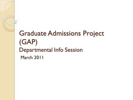 Graduate Admissions Project (GAP) Departmental Info Session March 2011.