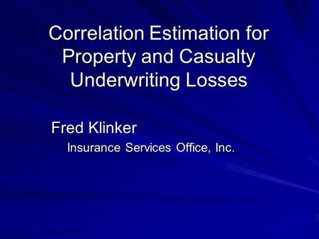 Correlation Estimation for Property and Casualty Underwriting Losses Fred Klinker Insurance Services Office, Inc.