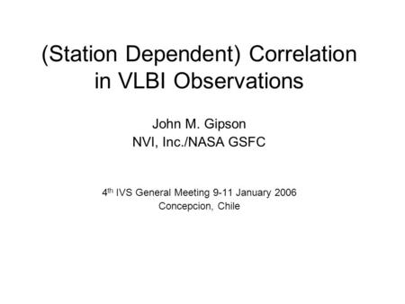(Station Dependent) Correlation in VLBI Observations John M. Gipson NVI, Inc./NASA GSFC 4 th IVS General Meeting 9-11 January 2006 Concepcion, Chile.