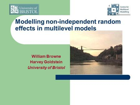 Modelling non-independent random effects in multilevel models William Browne Harvey Goldstein University of Bristol.