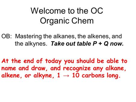 Welcome to the OC Organic Chem OB: Mastering the alkanes, the alkenes, and the alkynes. Take out table P + Q now. At the end of today you should be able.