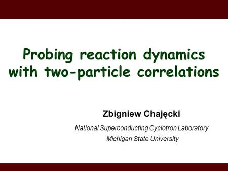 Zbigniew Chajęcki National Superconducting Cyclotron Laboratory Michigan State University Probing reaction dynamics with two-particle correlations.