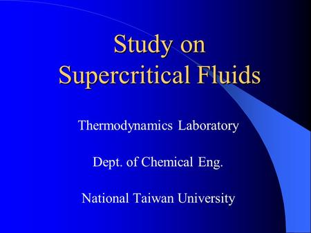 Study on Supercritical Fluids Thermodynamics Laboratory Dept. of Chemical Eng. National Taiwan University.