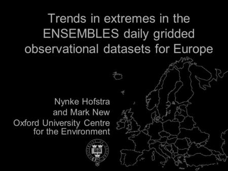 Nynke Hofstra and Mark New Oxford University Centre for the Environment Trends in extremes in the ENSEMBLES daily gridded observational datasets for Europe.