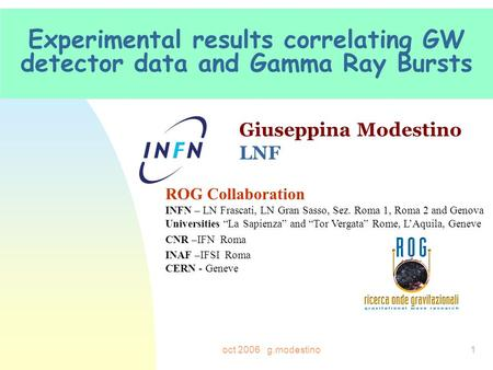 Oct 2006 g.modestino1 Experimental results correlating GW detector data and Gamma Ray Bursts Giuseppina Modestino LNF ROG Collaboration INFN – LN Frascati,
