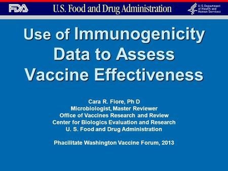 Use of Immunogenicity Data to Assess Vaccine Effectiveness Cara R. Fiore, Ph D Microbiologist, Master Reviewer Office of Vaccines Research and Review Center.