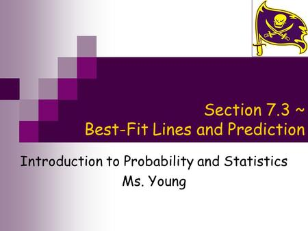 Section 7.3 ~ Best-Fit Lines and Prediction Introduction to Probability and Statistics Ms. Young.