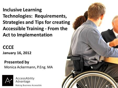 1 Inclusive Learning Technologies: Requirements, Strategies and Tips for creating Accessible Training - From the Act to Implementation CCCE January 16,