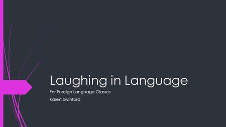 Laughing in Language For Foreign Language Classes Karen Swinford.