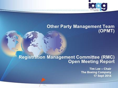 Other Party Management Team (OPMT) Registration Management Committee (RMC) Open Meeting Report Tim Lee – Chair The Boeing Company 17 Sept 2014.