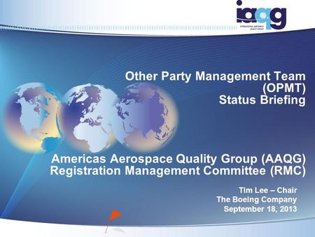 Other Party Management Team (OPMT) Status Briefing Americas Aerospace Quality Group (AAQG) Registration Management Committee (RMC) Tim Lee – Chair The.