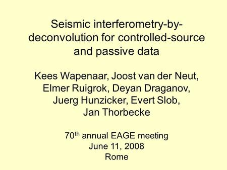 Seismic interferometry-by- deconvolution for controlled-source and passive data Kees Wapenaar, Joost van der Neut, Elmer Ruigrok, Deyan Draganov, Juerg.