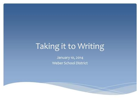 Taking it to Writing January 10, 2014 Weber School District.