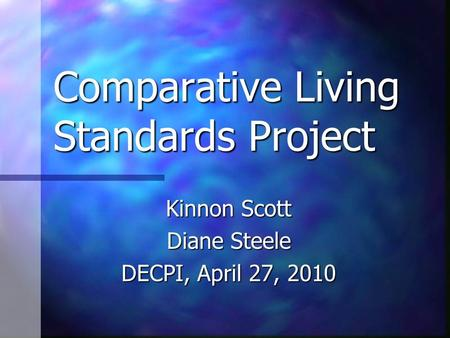 Comparative Living Standards Project Kinnon Scott Diane Steele DECPI, April 27, 2010.