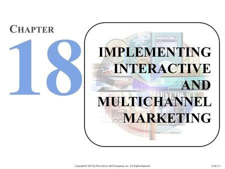 Copyright © 2007 by The McGraw-Hill Companies, Inc. All Rights Reserved. Slide 18-1 IMPLEMENTING INTERACTIVE AND MULTICHANNEL MARKETING C HAPTER.