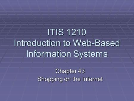 ITIS 1210 Introduction to Web-Based Information Systems Chapter 43 Shopping on the Internet.