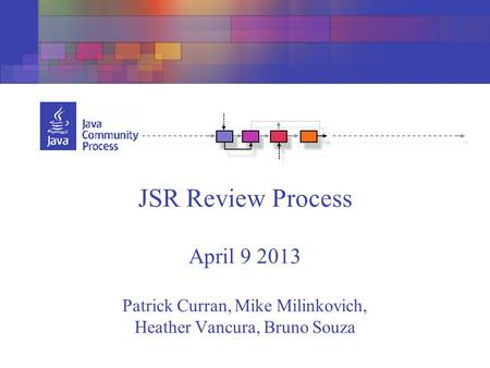 JSR Review Process April 9 2013 Patrick Curran, Mike Milinkovich, Heather Vancura, Bruno Souza.