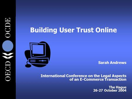 Building User Trust Online Sarah Andrews International Conference on the Legal Aspects of an E-Commerce Transaction The Hague 26-27 October 2004.