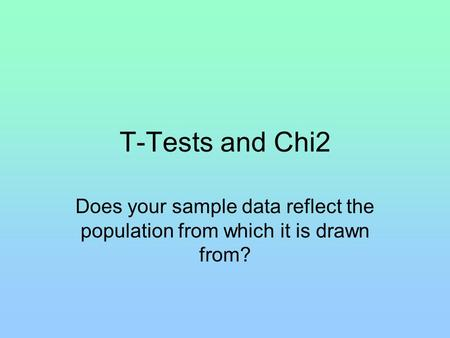 T-Tests and Chi2 Does your sample data reflect the population from which it is drawn from?