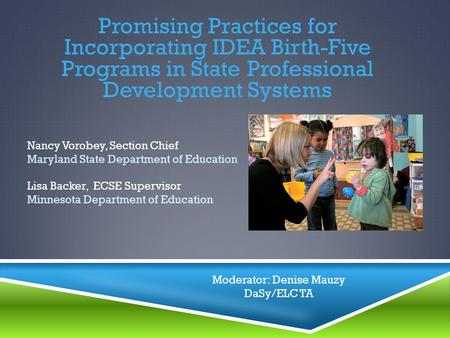 Promising Practices for Incorporating IDEA Birth-Five Programs in State Professional Development Systems Nancy Vorobey, Section Chief Maryland State Department.