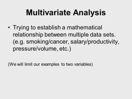 Multivariate Analysis Trying to establish a mathematical relationship between multiple data sets. (e.g. smoking/cancer, salary/productivity, pressure/volume,