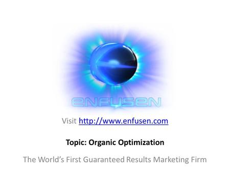 Visit  The World's First Guaranteed Results Marketing Firm Topic: Organic Optimization.
