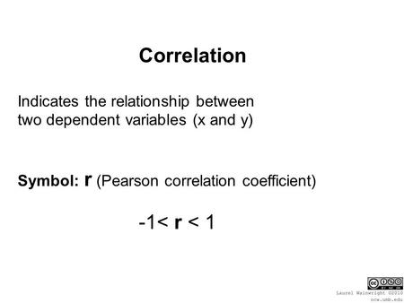 Correlation Indicates the relationship between two dependent variables (x and y) Symbol: r (Pearson correlation coefficient) -1< r < 1.